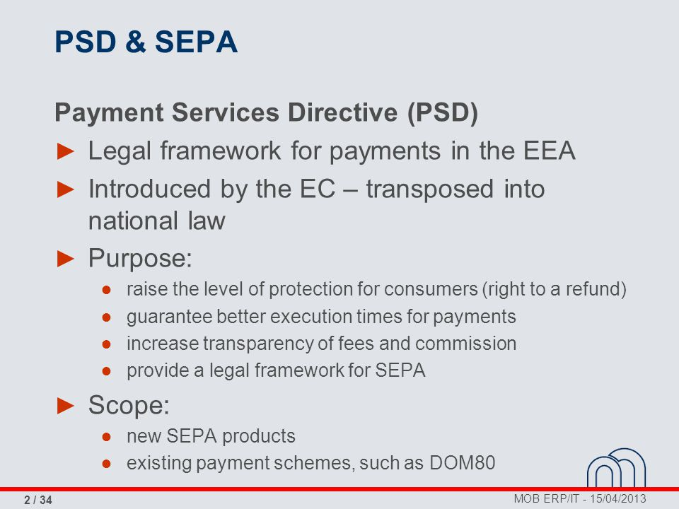 MOB ERP/IT - 15/04/2013 2 / 34 PSD & SEPA Payment Services Directive (PSD) ► Legal framework for payments in the EEA ► Introduced by the EC – transpos