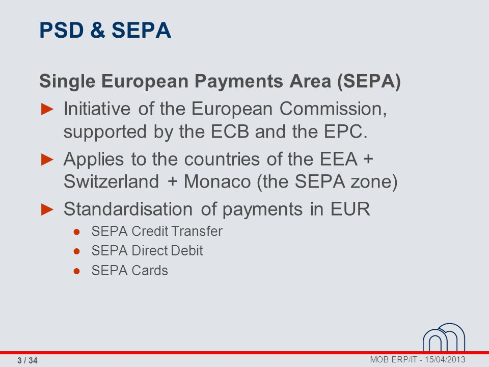 MOB ERP/IT - 15/04/2013 3 / 34 PSD & SEPA Single European Payments Area (SEPA) ► Initiative of the European Commission, supported by the ECB and the E