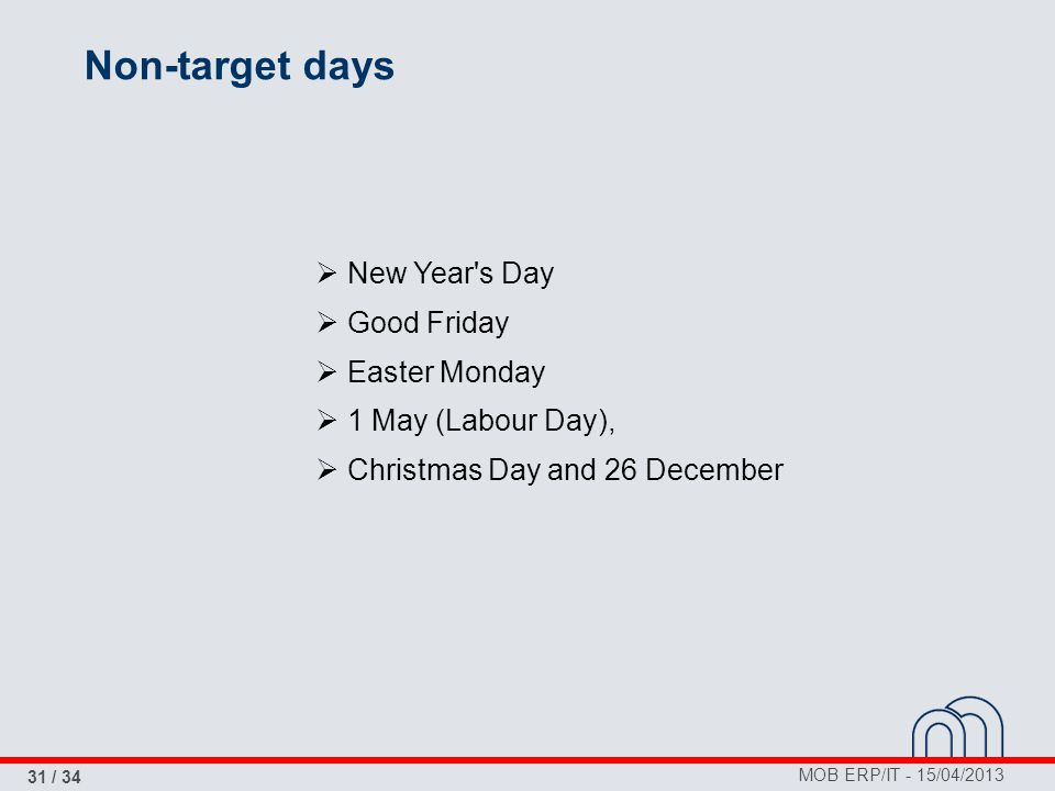 MOB ERP/IT - 15/04/2013 31 / 34 Non-target days  New Year's Day  Good Friday  Easter Monday  1 May (Labour Day),  Christmas Day and 26 December