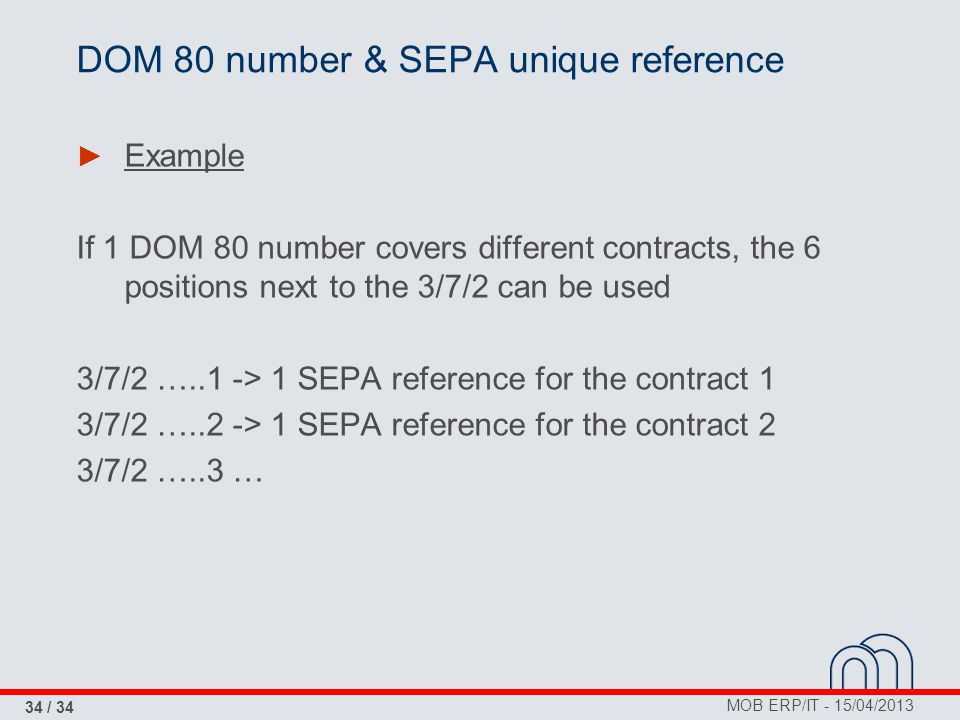 MOB ERP/IT - 15/04/2013 34 / 34 DOM 80 number & SEPA unique reference ► Example If 1 DOM 80 number covers different contracts, the 6 positions next to