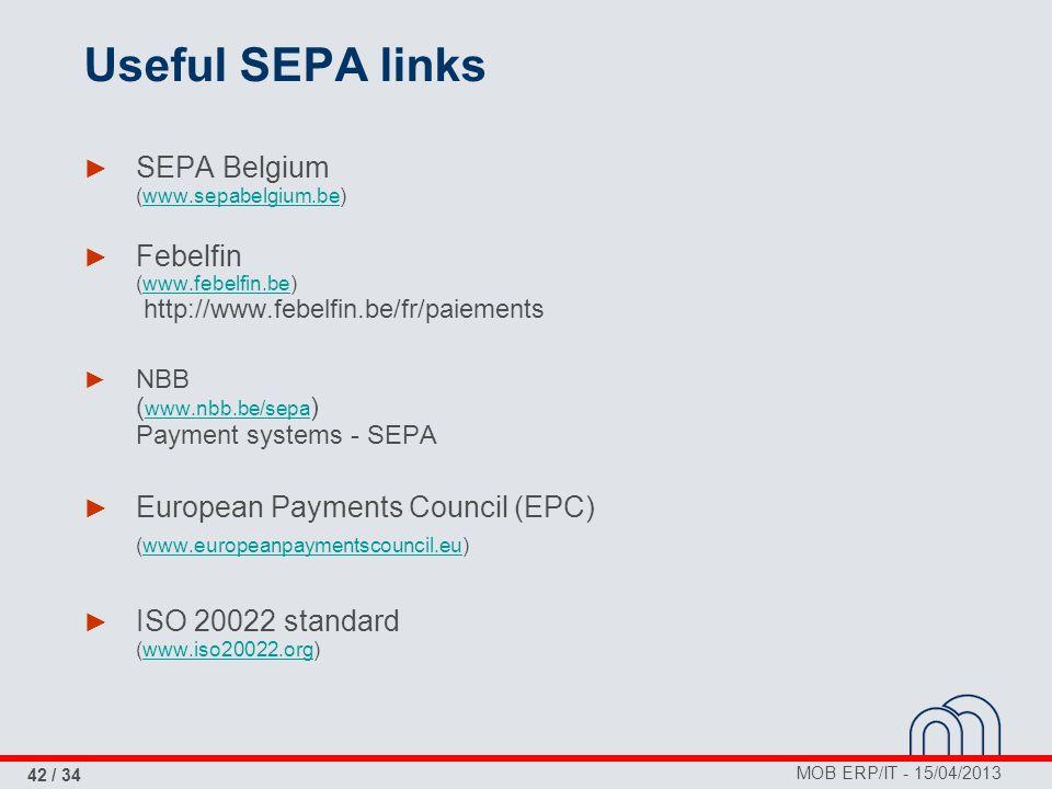 MOB ERP/IT - 15/04/2013 42 / 34 Useful SEPA links ► SEPA Belgium (www.sepabelgium.be)www.sepabelgium.be ► Febelfin (www.febelfin.be) http://www.febelfin.be/fr/paiementswww.febelfin.be ► NBB ( www.nbb.be/sepa ) Payment systems - SEPA www.nbb.be/sepa ► European Payments Council (EPC) (www.europeanpaymentscouncil.eu)www.europeanpaymentscouncil.eu ► ISO 20022 standard (www.iso20022.org)www.iso20022.org