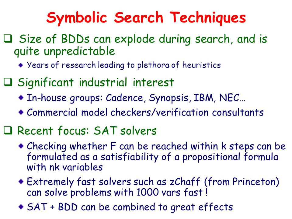 Symbolic Search Techniques  Size of BDDs can explode during search, and is quite unpredictable Years of research leading to plethora of heuristics  Significant industrial interest In-house groups: Cadence, Synopsis, IBM, NEC… Commercial model checkers/verification consultants  Recent focus: SAT solvers Checking whether F can be reached within k steps can be formulated as a satisfiability of a propositional formula with nk variables Extremely fast solvers such as zChaff (from Princeton) can solve problems with 1000 vars fast .