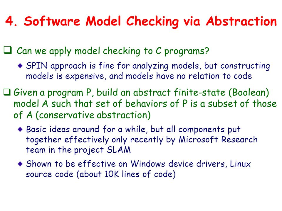 4. Software Model Checking via Abstraction  Can we apply model checking to C programs.