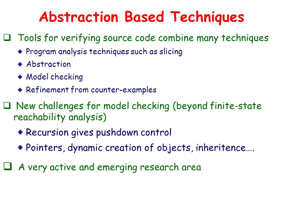 Abstraction Based Techniques  Tools for verifying source code combine many techniques Program analysis techniques such as slicing Abstraction Model checking Refinement from counter-examples  New challenges for model checking (beyond finite-state reachability analysis) Recursion gives pushdown control Pointers, dynamic creation of objects, inheritence….