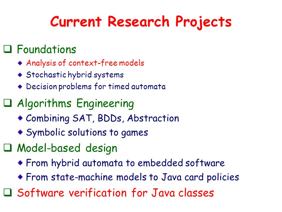 Current Research Projects  Foundations Analysis of context-free models Stochastic hybrid systems Decision problems for timed automata  Algorithms Engineering Combining SAT, BDDs, Abstraction Symbolic solutions to games  Model-based design From hybrid automata to embedded software From state-machine models to Java card policies  Software verification for Java classes