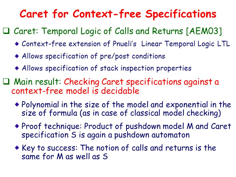 Caret for Context-free Specifications  Caret: Temporal Logic of Calls and Returns [AEM03] Context-free extension of Pnueli's Linear Temporal Logic LTL Allows specification of pre/post conditions Allows specification of stack inspection properties  Main result: Checking Caret specifications against a context-free model is decidable Polynomial in the size of the model and exponential in the size of formula (as in case of classical model checking) Proof technique: Product of pushdown model M and Caret specification S is again a pushdown automaton Key to success: The notion of calls and returns is the same for M as well as S