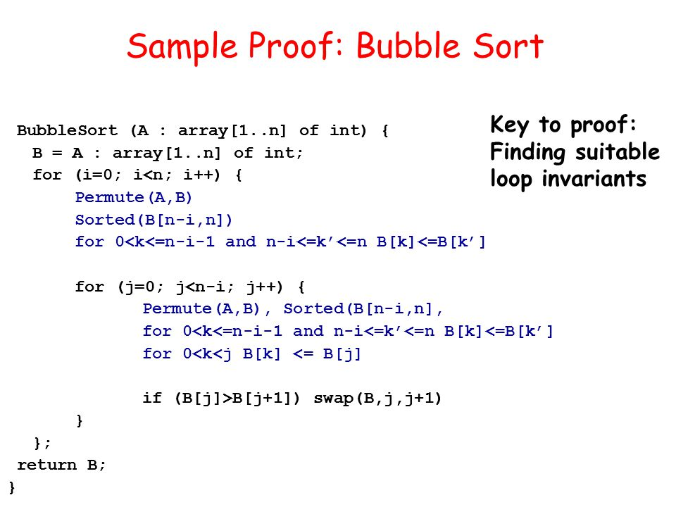 BubbleSort (A : array[1..n] of int) { B = A : array[1..n] of int; for (i=0; i<n; i++) { Permute(A,B) Sorted(B[n-i,n]) for 0<k<=n-i-1 and n-i<=k'<=n B[k]<=B[k'] for (j=0; j<n-i; j++) { Permute(A,B), Sorted(B[n-i,n], for 0<k<=n-i-1 and n-i<=k'<=n B[k]<=B[k'] for 0<k<j B[k] <= B[j] if (B[j]>B[j+1]) swap(B,j,j+1) } }; return B; } Sample Proof: Bubble Sort BubbleSort (A : array[1..n] of int) { B = A : array[1..n] of int; for (i=0; i<n; i++) { for (j=0; j<n-i; j++) { if (B[j]>B[j+1]) swap(B,j,j+1) } }; return B; } Key to proof: Finding suitable loop invariants