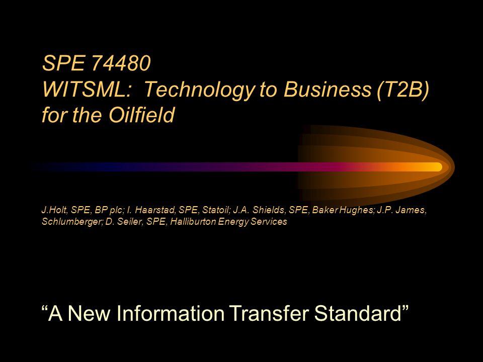 SPE 74480 WITSML: Technology to Business (T2B) for the Oilfield J.Holt, SPE, BP plc; I. Haarstad, SPE, Statoil; J.A. Shields, SPE, Baker Hughes; J.P.