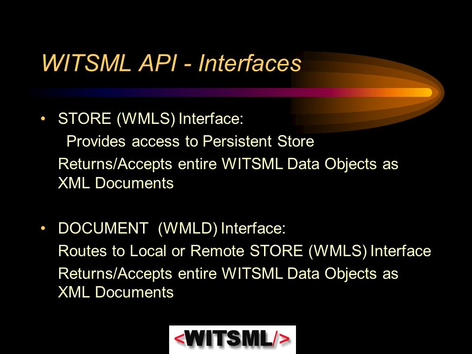 WITSML API - Interfaces STORE (WMLS) Interface: Provides access to Persistent Store Returns/Accepts entire WITSML Data Objects as XML Documents DOCUME