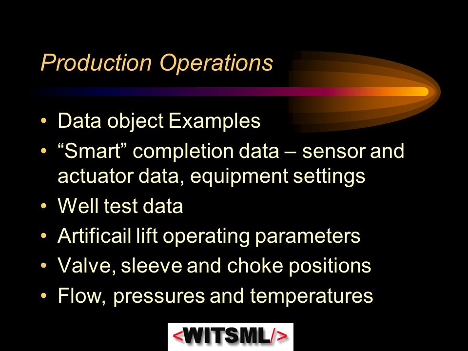 """Production Operations Data object Examples """"Smart"""" completion data – sensor and actuator data, equipment settings Well test data Artificail lift opera"""