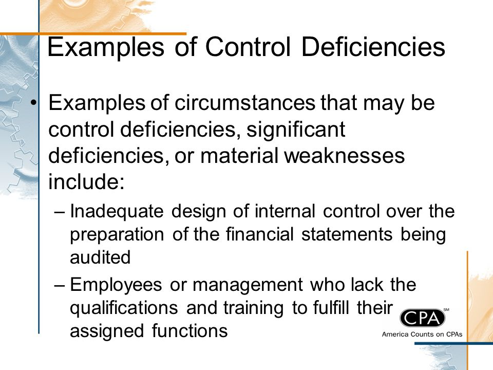 Examples of Control Deficiencies Examples of circumstances that may be control deficiencies, significant deficiencies, or material weaknesses include:
