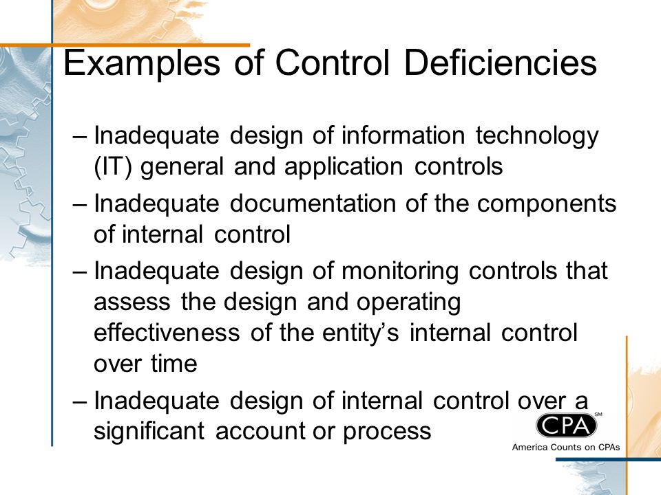 Examples of Control Deficiencies –Inadequate design of information technology (IT) general and application controls –Inadequate documentation of the c