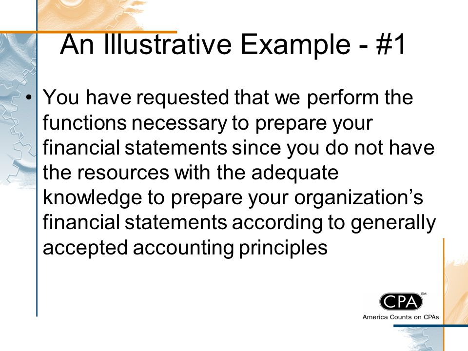 An Illustrative Example - #1 You have requested that we perform the functions necessary to prepare your financial statements since you do not have the