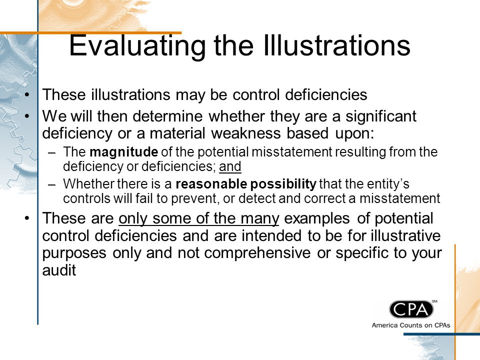 Evaluating the Illustrations These illustrations may be control deficiencies We will then determine whether they are a significant deficiency or a mat