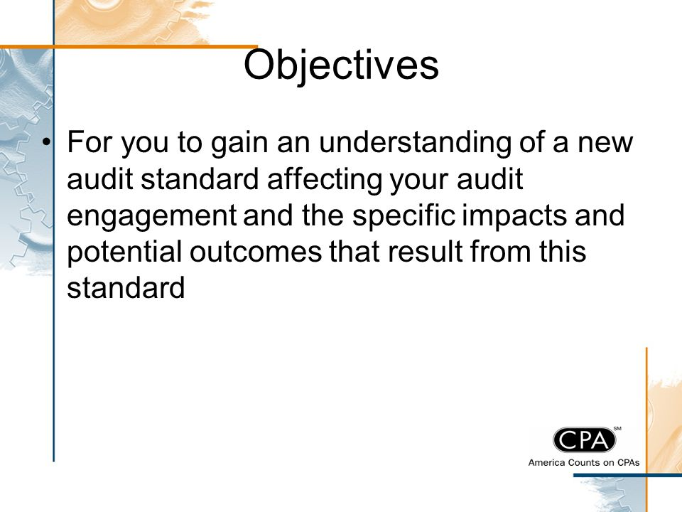 Objectives For you to gain an understanding of a new audit standard affecting your audit engagement and the specific impacts and potential outcomes th