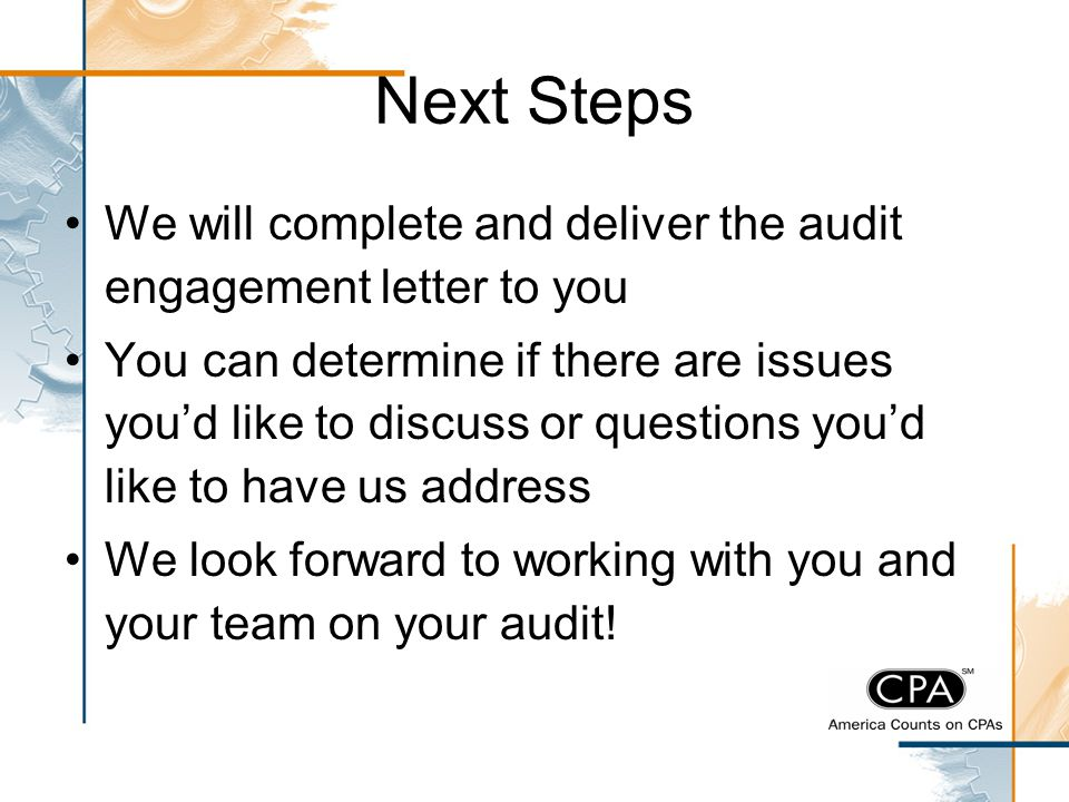 Next Steps We will complete and deliver the audit engagement letter to you You can determine if there are issues you'd like to discuss or questions yo
