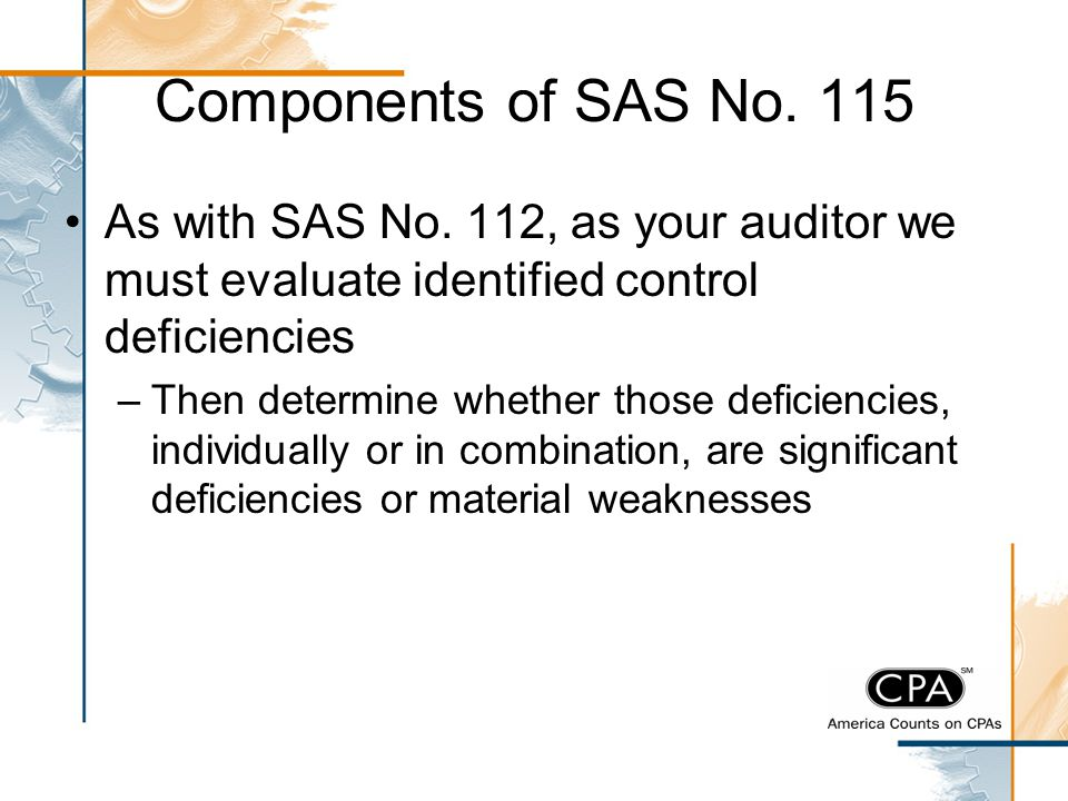 Components of SAS No. 115 As with SAS No. 112, as your auditor we must evaluate identified control deficiencies –Then determine whether those deficien