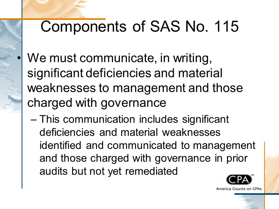 Components of SAS No. 115 We must communicate, in writing, significant deficiencies and material weaknesses to management and those charged with gover