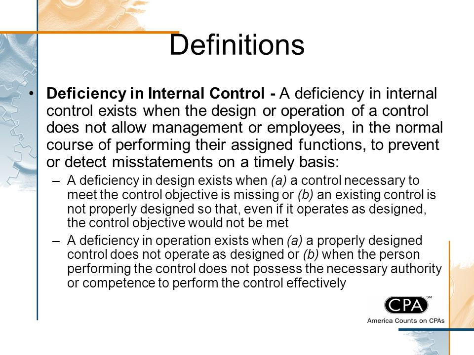 Definitions Deficiency in Internal Control - A deficiency in internal control exists when the design or operation of a control does not allow manageme