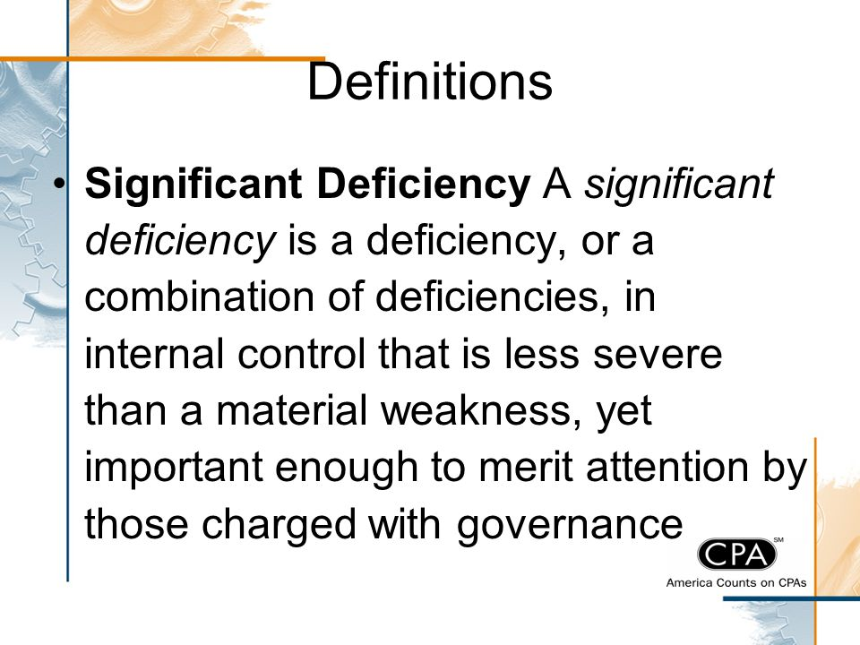 Definitions Significant Deficiency A significant deficiency is a deficiency, or a combination of deficiencies, in internal control that is less severe