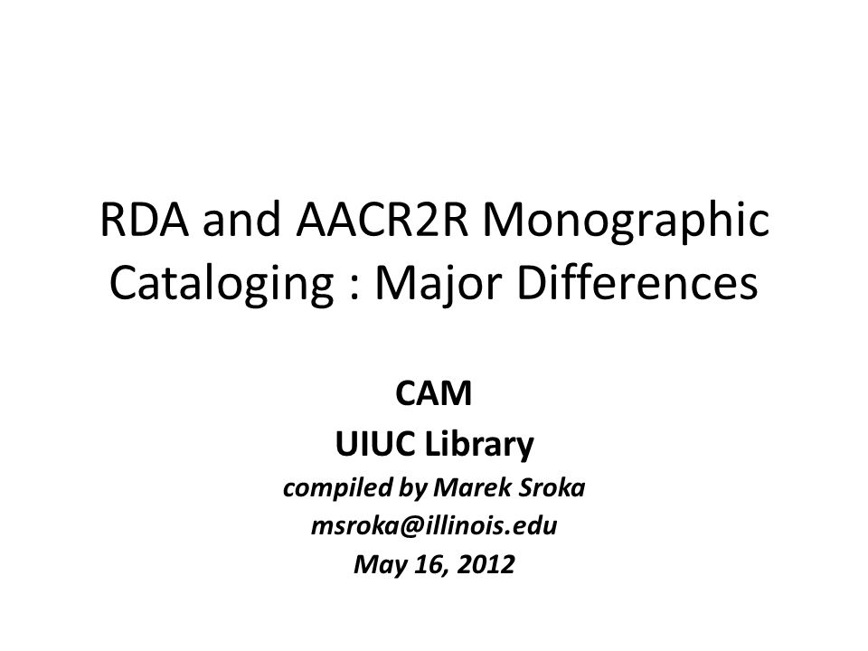 RDA and AACR2R Monographic Cataloging : Major Differences CAM UIUC Library compiled by Marek Sroka msroka@illinois.edu May 16, 2012