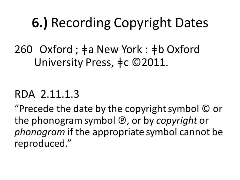 "6.) Recording Copyright Dates 260 Oxford ; ǂa New York : ǂb Oxford University Press, ǂc ©2011. RDA 2.11.1.3 ""Precede the date by the copyright symbol"