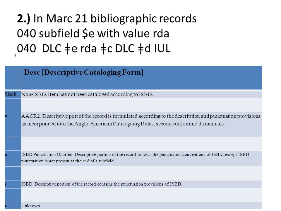 3.) Three new MARC fields in RDA: 336, 337, and 338, replace the gmd in the 245 ($h) in AACR2R records 336 text ǂ2 rdacontent 337 unmediated ǂ2 rdamedia 338 volume ǂ2 rdacarrier RDA 6.9.1.3 (Content type in the 336 field) Text-content expressed through a form of notation for language intended to be perceived visually (as opposed to tactile text perceived through touch) RDA 3.2.1.3 ( Media type in the 337 field) Unmediated-media used to store content designed to be perceived directly … without the aid of an intermediating device.