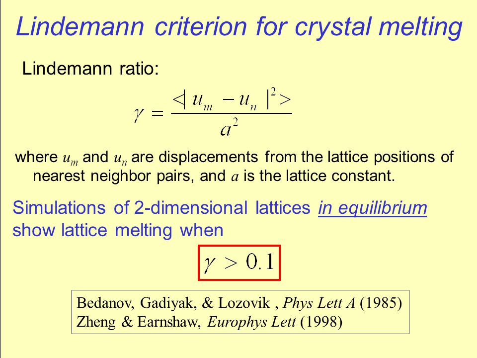 Lindemann criterion for crystal melting Lindemann ratio: where u m and u n are displacements from the lattice positions of nearest neighbor pairs, and a is the lattice constant.