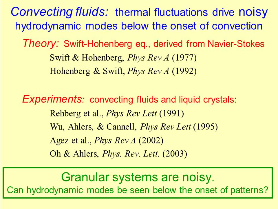 Convecting fluids: thermal fluctuations drive noisy hydrodynamic modes below the onset of convection Theory: Swift-Hohenberg eq., derived from Navier-Stokes Swift & Hohenberg, Phys Rev A (1977) Hohenberg & Swift, Phys Rev A (1992) Experiments : convecting fluids and liquid crystals: Rehberg et al., Phys Rev Lett (1991) Wu, Ahlers, & Cannell, Phys Rev Lett (1995) Agez et al., Phys Rev A (2002) Oh & Ahlers, Phys.