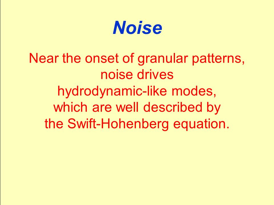 Noise Near the onset of granular patterns, noise drives hydrodynamic-like modes, which are well described by the Swift-Hohenberg equation.