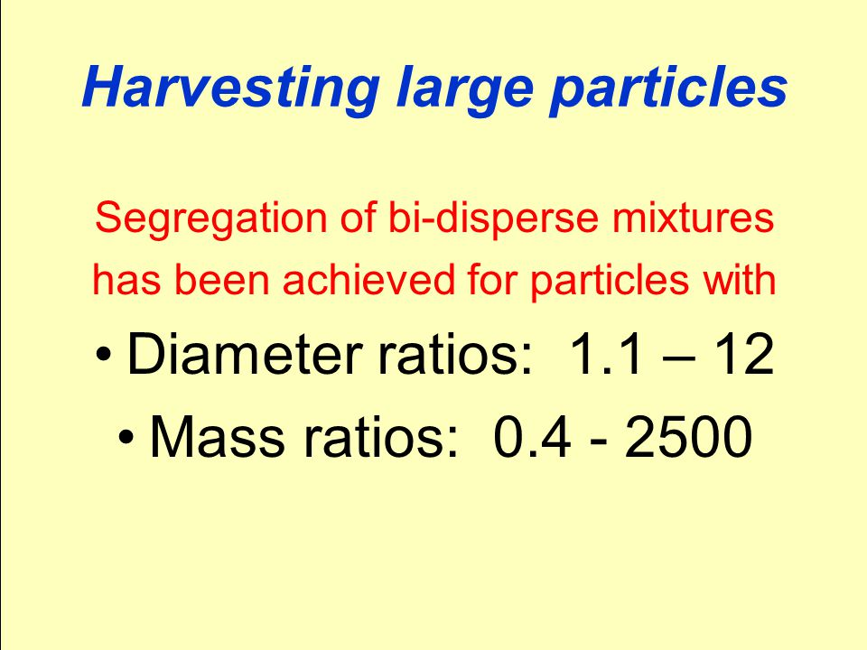 Harvesting large particles Segregation of bi-disperse mixtures has been achieved for particles with Diameter ratios: 1.1 – 12 Mass ratios: 0.4 - 2500