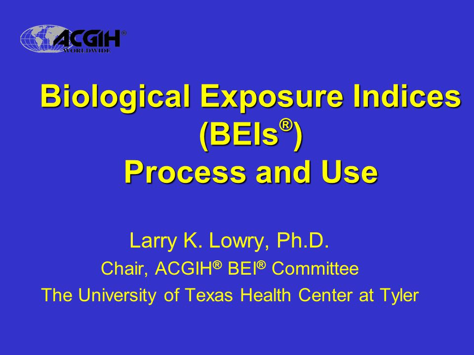 Biological Exposure Indices (BEIs ® ) Process and Use Larry K.