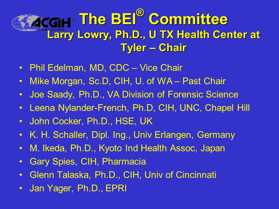 The BEI ® Committee Larry Lowry, Ph.D., U TX Health Center at Tyler – Chair Phil Edelman, MD, CDC – Vice Chair Mike Morgan, Sc.D, CIH, U.