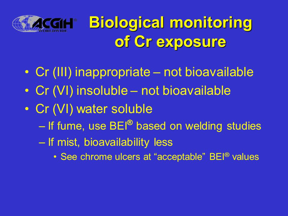 Biological monitoring of Cr exposure Cr (III) inappropriate – not bioavailable Cr (VI) insoluble – not bioavailable Cr (VI) water soluble –If fume, use BEI ® based on welding studies –If mist, bioavailability less See chrome ulcers at acceptable BEI ® values
