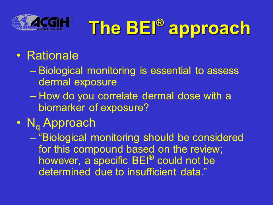 The BEI ® approach Rationale –Biological monitoring is essential to assess dermal exposure –How do you correlate dermal dose with a biomarker of exposure.
