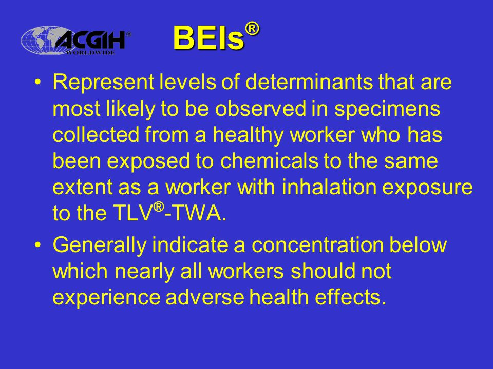Current basis for BEIs ® Bio-equivalent to TLV ® (traditional) – BEIs ® represent levels of determinants that are most likely to be observed in specimens collected from a healthy worker who has been exposed to chemicals to the same extent as a worker with inhalation exposure to the TLV ® -TWA. Most of the BEIs ® are based on TLVs ®