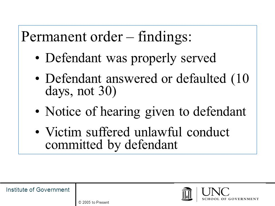 10 Institute of Government © 2005 to Present Permanent order – findings: Defendant was properly served Defendant answered or defaulted (10 days, not 30) Notice of hearing given to defendant Victim suffered unlawful conduct committed by defendant