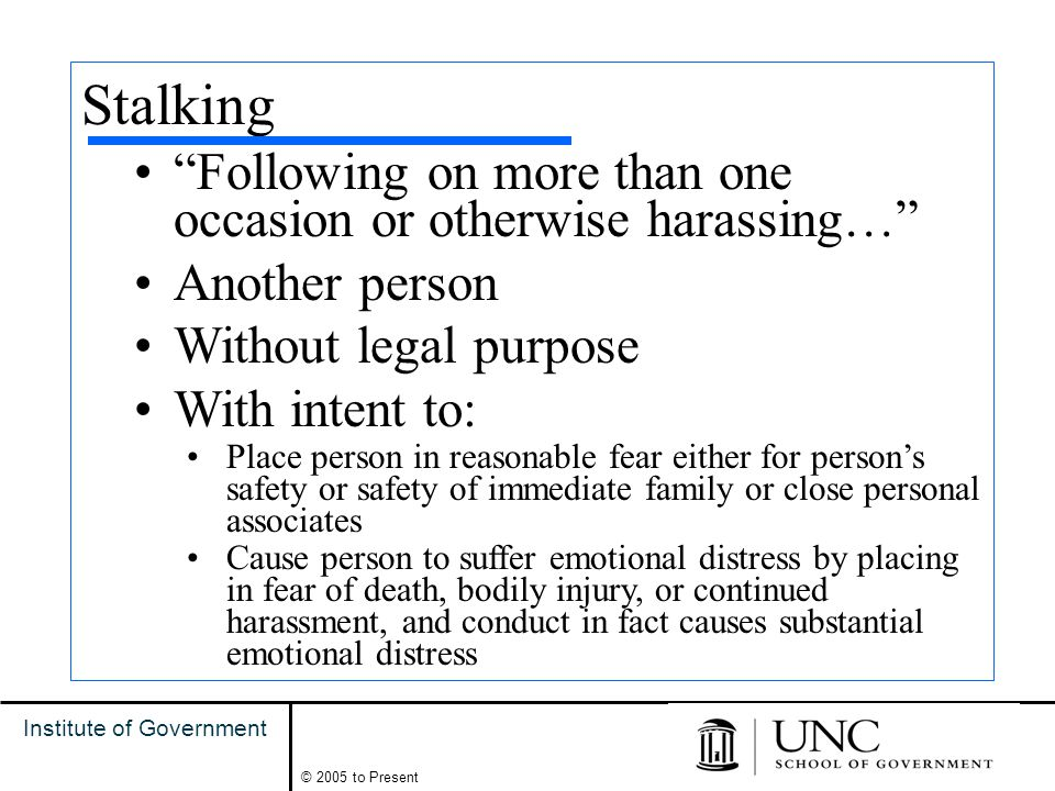 15 Institute of Government © 2005 to Present Stalking Following on more than one occasion or otherwise harassing… Another person Without legal purpose With intent to: Place person in reasonable fear either for person's safety or safety of immediate family or close personal associates Cause person to suffer emotional distress by placing in fear of death, bodily injury, or continued harassment, and conduct in fact causes substantial emotional distress