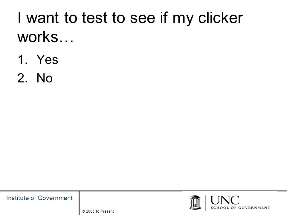 3 Institute of Government © 2005 to Present I want to test to see if my clicker works… 1.Yes 2.No