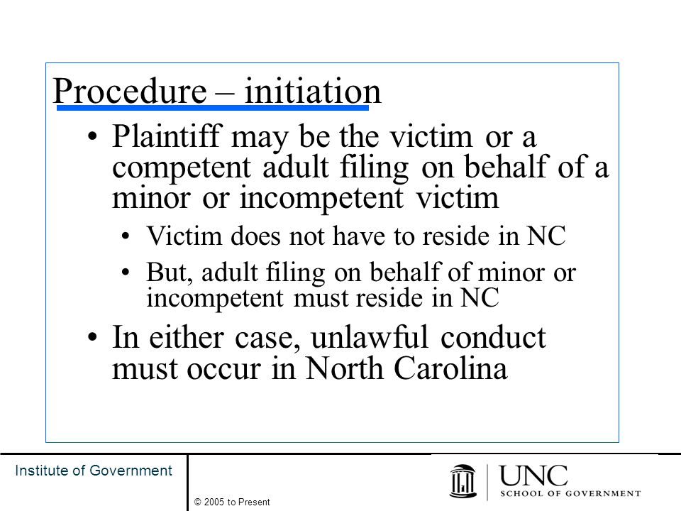6 Institute of Government © 2005 to Present Procedure – initiation Plaintiff may be the victim or a competent adult filing on behalf of a minor or incompetent victim Victim does not have to reside in NC But, adult filing on behalf of minor or incompetent must reside in NC In either case, unlawful conduct must occur in North Carolina