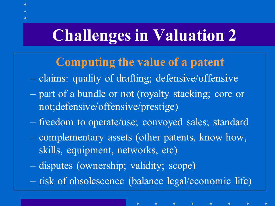 Challenges in Valuation 2 Computing the value of a patent –claims: quality of drafting; defensive/offensive –part of a bundle or not (royalty stacking; core or not;defensive/offensive/prestige) –freedom to operate/use; convoyed sales; standard –complementary assets (other patents, know how, skills, equipment, networks, etc) –disputes (ownership; validity; scope) –risk of obsolescence (balance legal/economic life)