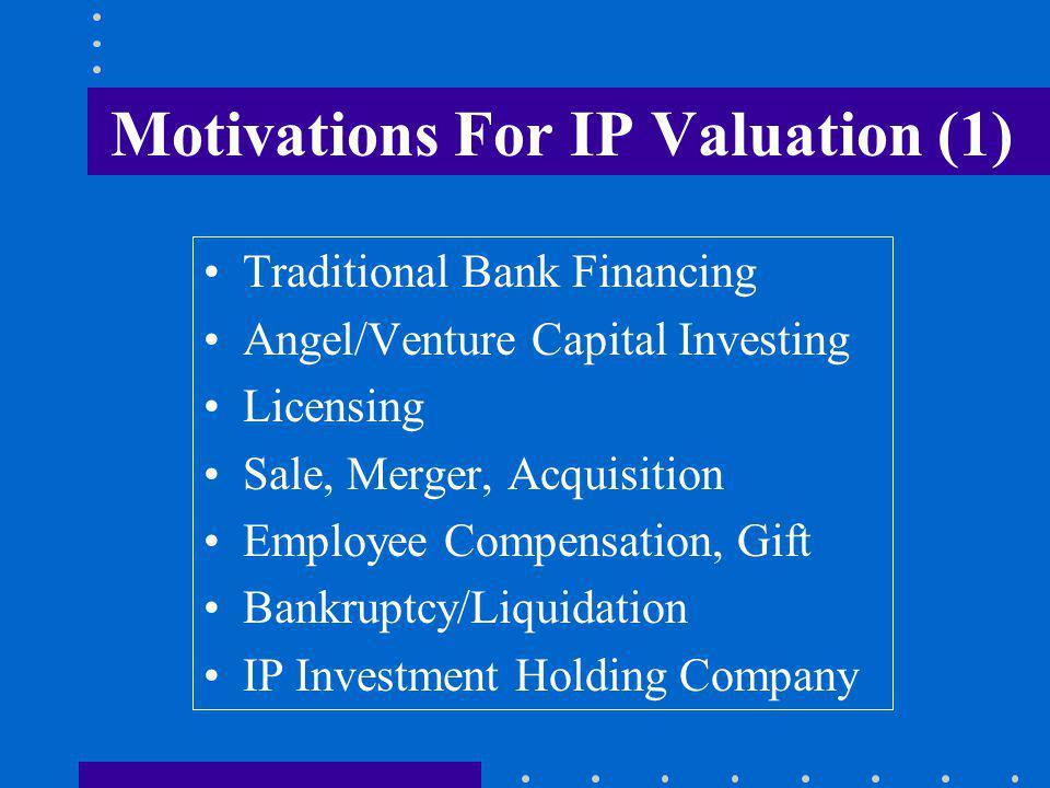 Motivations For IP Valuation (2) Taxation/Transfer Pricing Insurance Joint Ventures/Strategic Alliances Estate Duty Capital Markets/Securitization Enforcement/Litigation Off-balance sheet financing