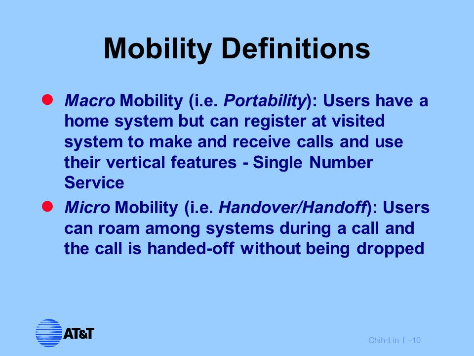 Chih-Lin I –10 Mobility Definitions Macro Mobility (i.e. Portability): Users have a home system but can register at visited system to make and receive