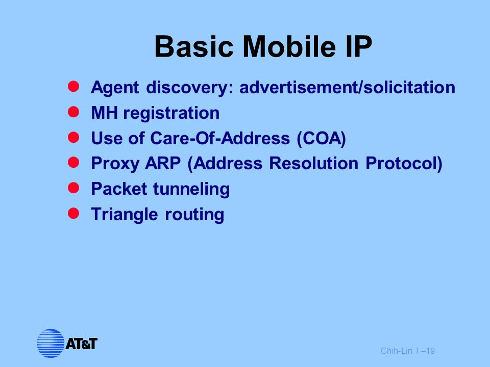 Chih-Lin I –19 Basic Mobile IP Agent discovery: advertisement/solicitation MH registration Use of Care-Of-Address (COA) Proxy ARP (Address Resolution