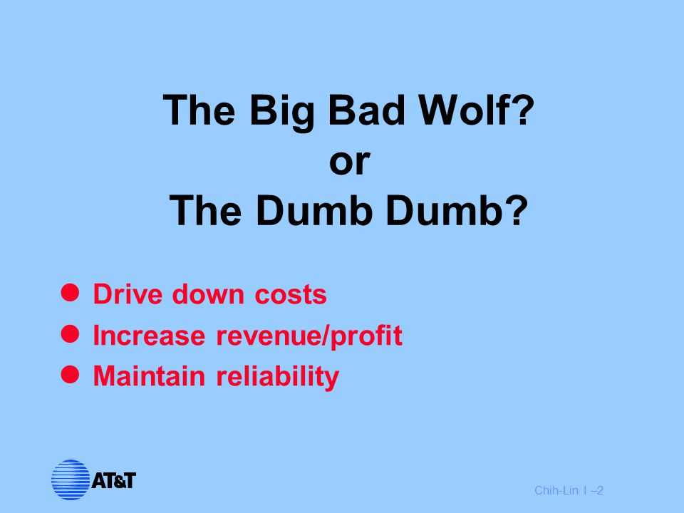 Chih-Lin I –2 The Big Bad Wolf? or The Dumb Dumb? Drive down costs Increase revenue/profit Maintain reliability