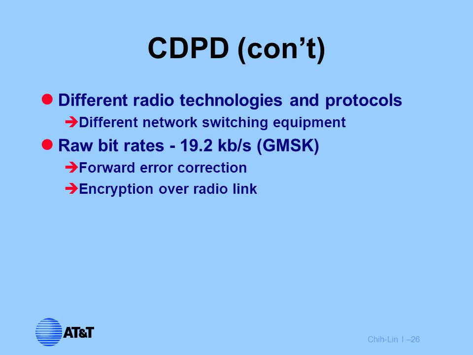Chih-Lin I –26 CDPD (con't) Different radio technologies and protocols  Different network switching equipment Raw bit rates - 19.2 kb/s (GMSK)  Forw