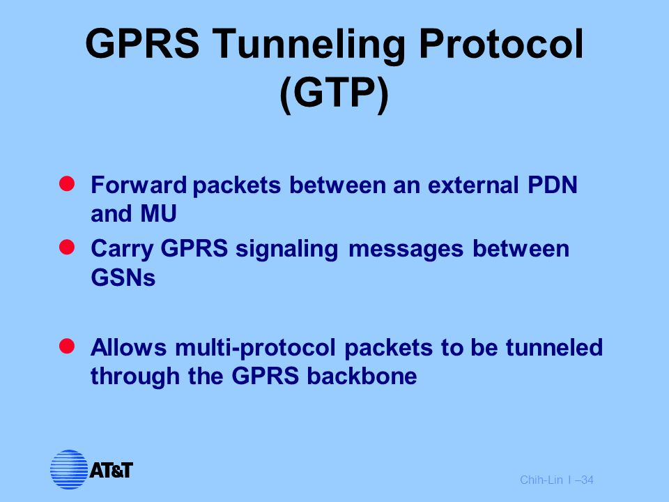 Chih-Lin I –34 GPRS Tunneling Protocol (GTP) Forward packets between an external PDN and MU Carry GPRS signaling messages between GSNs Allows multi-pr