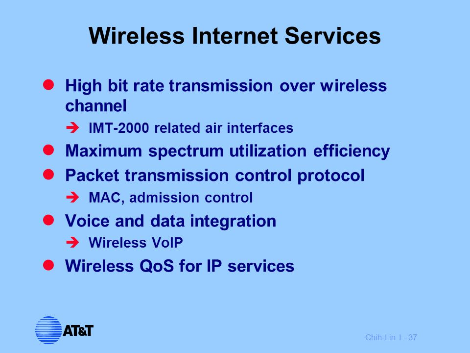 Chih-Lin I –37 Wireless Internet Services High bit rate transmission over wireless channel  IMT-2000 related air interfaces Maximum spectrum utilizat