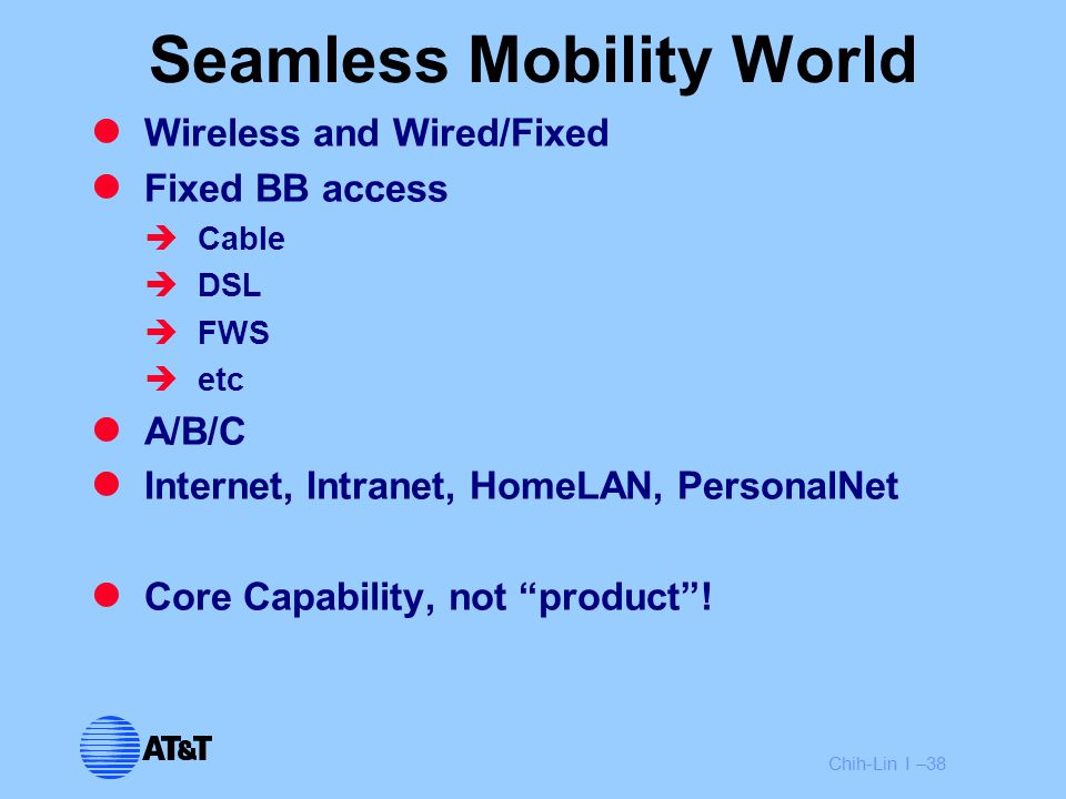 Chih-Lin I –38 Seamless Mobility World Wireless and Wired/Fixed Fixed BB access  Cable  DSL  FWS  etc A/B/C Internet, Intranet, HomeLAN, PersonalN