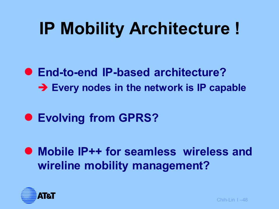 Chih-Lin I –48 IP Mobility Architecture ! End-to-end IP-based architecture?  Every nodes in the network is IP capable Evolving from GPRS? Mobile IP++
